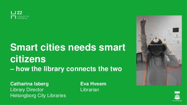 Smart cities needs smart citizens – how the library connects the two Catharina Isberg Eva Hveem Library Director Librarian...