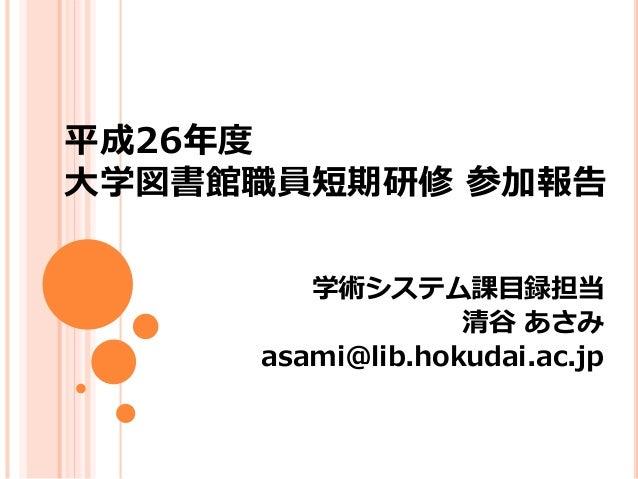 平成26年度  大学図書館職員短期研修参加報告  学術システム課目録担当  清谷あさみ  asami@lib.hokudai.ac.jp