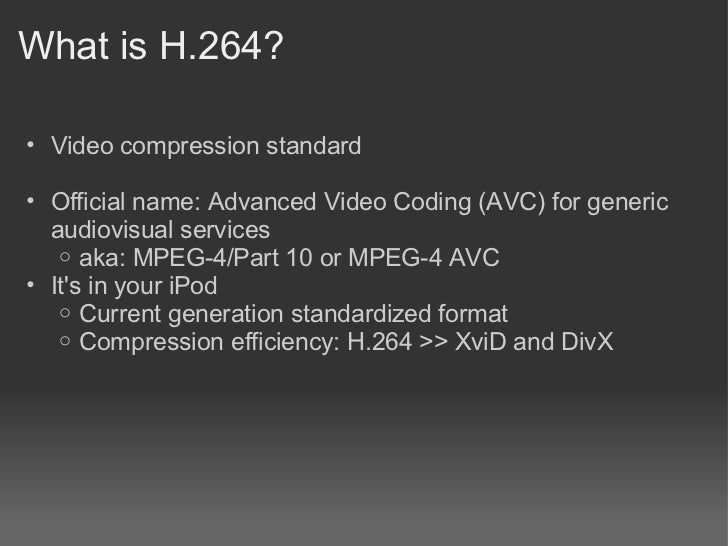 What is H.264?• Video compression standard• Official name: Advanced Video Coding (AVC) for generic  audiovisual services  ...