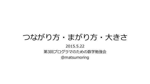 つながり方・まがり方・大きさ 2015.5.22 第3回プログラマのための数学勉強会 @matsumoring