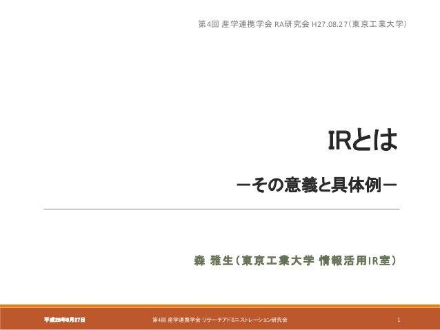 IRとは -その意義と具体例- 森 雅生(東京工業大学 情報活用IR室) 平成28年8月27日 第4回 産学連携学会 リサーチアドミニストレーション研究会 1 第4回 産学連携学会 RA研究会 H27.08.27(東京工業大学)
