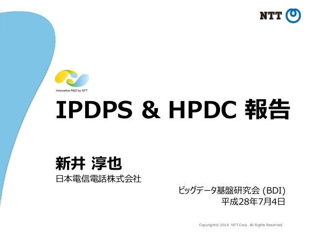 Copyright© 2016 NTT Corp. All Rights Reserved. IPDPS & HPDC 報告 新井 淳也 日本電信電話株式会社 ビッグデータ基盤研究会 (BDI) 平成28年7月4日