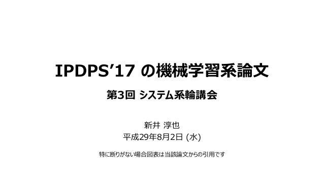 IPDPS'17 の機械学習系論文 第3回 システム系輪講会 新井 淳也 平成29年8月2日 (水) 特に断りがない場合図表は当該論文からの引用です