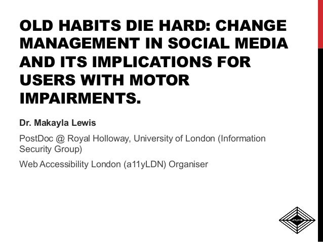 OLD HABITS DIE HARD: CHANGE MANAGEMENT IN SOCIAL MEDIA AND ITS IMPLICATIONS FOR USERS WITH MOTOR IMPAIRMENTS. Dr. Makayla ...