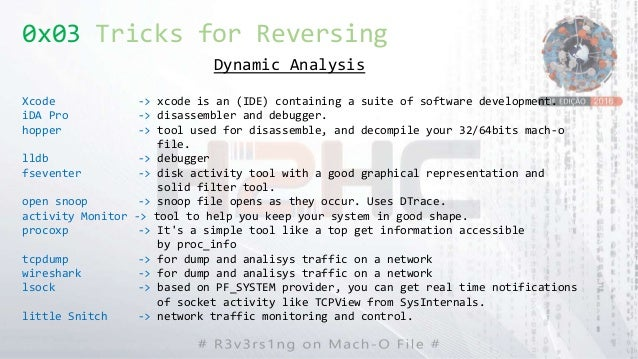 0x03 Tricks for Reversing Dynamic Analysis Xcode -> xcode is an (IDE) containing a suite of software development. iDA Pro ...