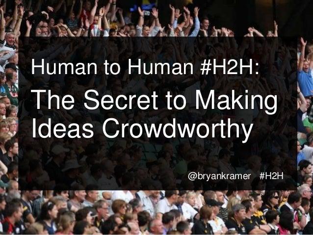 #H2H @bryankramer Human to Human #H2H: The Secret to Making Ideas Crowdworthy @bryankramer #H2H
