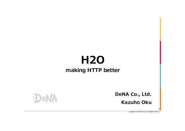 Copyright  (C)  2015  DeNA  Co.,Ltd.  All  Rights  Reserved.   H2O making HTTP better DeNA Co., Ltd. K...