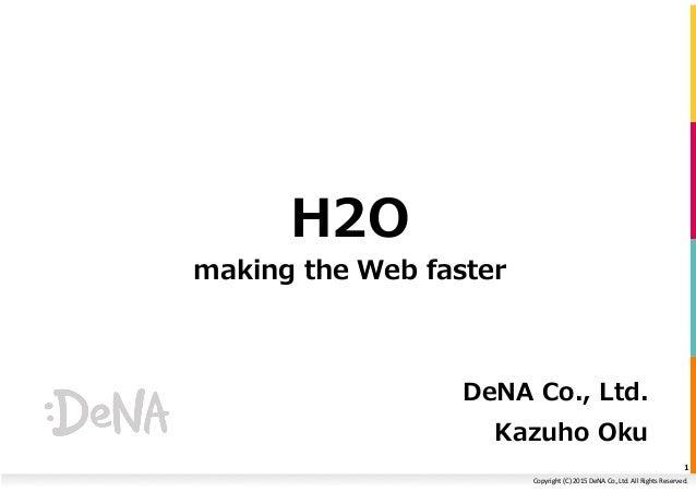 Copyright  (C)  2015  DeNA  Co.,Ltd.  All  Rights  Reserved.   H2O making the Web faster DeNA Co., Lt...
