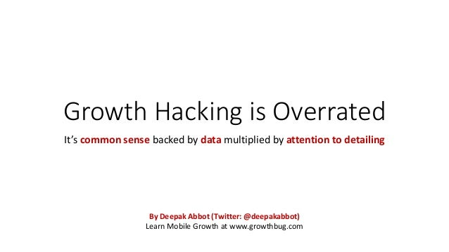 Growth Hacking is Overrated It's common sense backed by data multiplied by attention to detailing By Deepak Abbot (Twitter...