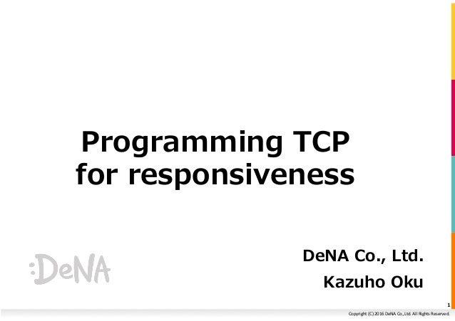 Copyright(C)2016DeNACo.,Ltd.AllRightsReserved. Programming TCP for responsiveness DeNA Co., Ltd. Kazuho Oku 1