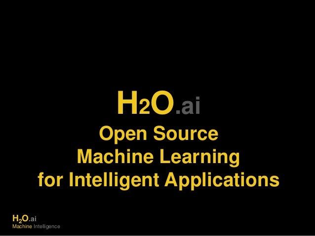 H2O.ai  Open Source  Machine Learning  for Intelligent Applications  H2O.ai  Machine Intelligence