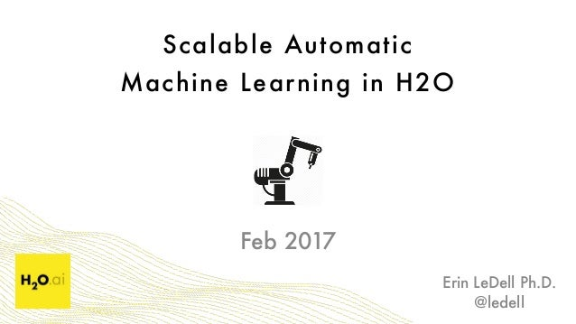 Scalable Automatic  Machine Learning in H2O Erin LeDell Ph.D. @ledell Feb 2017