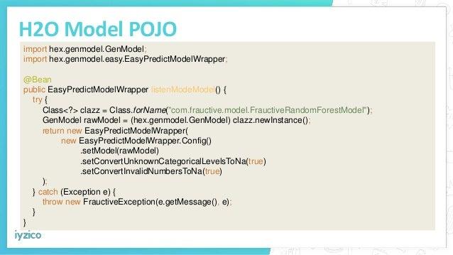 H2O Model POJO import hex.genmodel.GenModel; import hex.genmodel.easy.EasyPredictModelWrapper; @Bean public EasyPredictMod...
