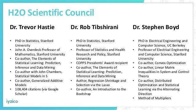 H2O Scientific Council Dr. Trevor Hastie • PhD in Statistics, Stanford University • John A. Overdeck Professor of Mathemat...