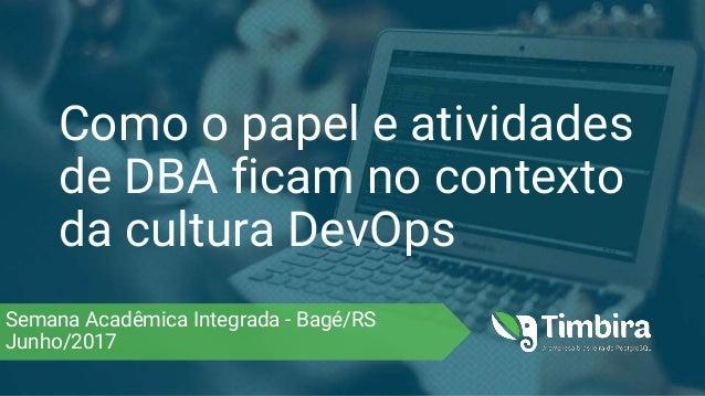 Como o papel e atividades de DBA ficam no contexto da cultura DevOps Semana Acadêmica Integrada - Bagé/RS Junho/2017