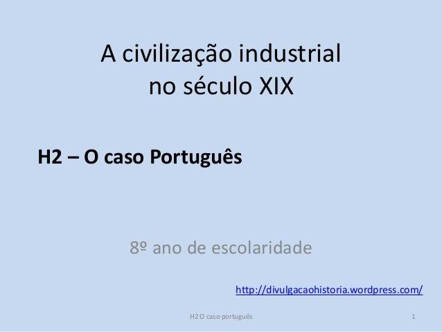 H2 – O caso Português http://divulgacaohistoria.wordpress.com/ A civilização industrial no século XIX 8º ano de escolarida...
