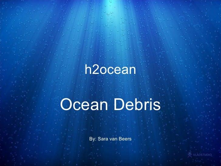 h2ocean Ocean Debris By: Sara van Beers