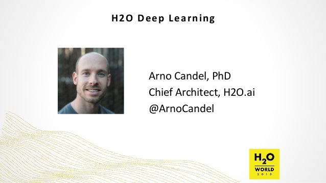 H2O	   Deep	   Learning Arno	   Candel,	   PhD	    Chief	   Architect,	   H2O.ai	    @ArnoCandel