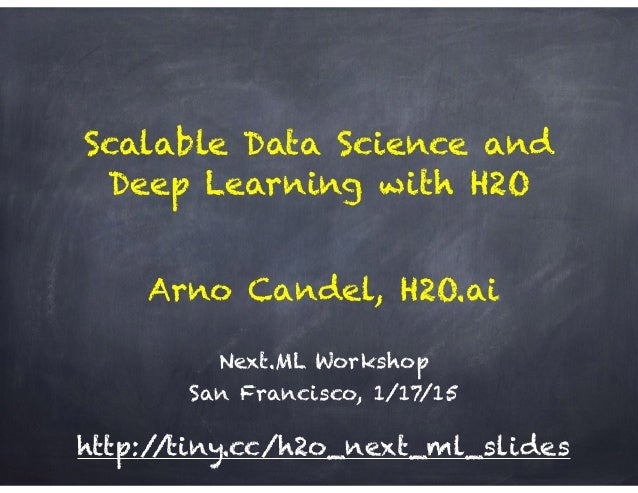 Scalable Data Science and Deep Learning with H2O Next.ML Workshop San Francisco, 1/17/15 Arno Candel, H2O.ai http://tiny.c...