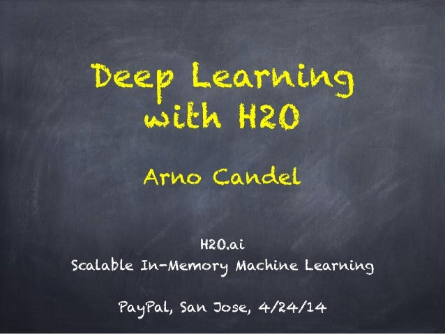 Deep Learning with H2O ! H2O.ai Scalable In-Memory Machine Learning ! PayPal, San Jose, 4/24/14 Arno Candel