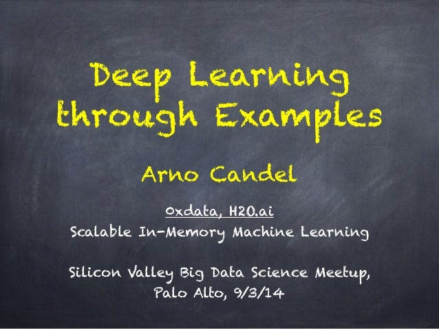 Deep Learning  through Examples  Arno Candel  !  0xdata, H2O.ai  Scalable In-Memory Machine Learning  !  Silicon Valley Bi...