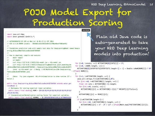H2O Deep Learning, @ArnoCandel  POJO Model Export for  Production Scoring  15  Plain old Java code is  auto-generated to t...