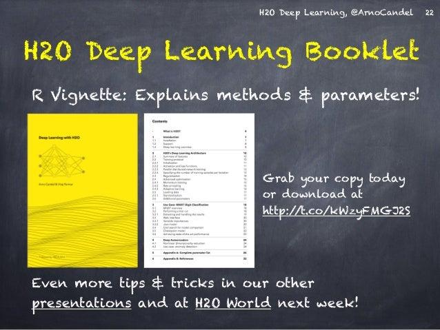 H2O Deep Learning, @ArnoCandel 22  H2O Deep Learning Booklet  R Vignette: Explains methods & parameters!  Grab your copy t...