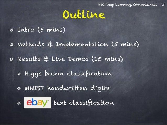 H2O Deep Learning, @ArnoCandel  Outline  Intro (5 mins)  Methods & Implementation (5 mins)  Results & Live Demos (15 mins)...