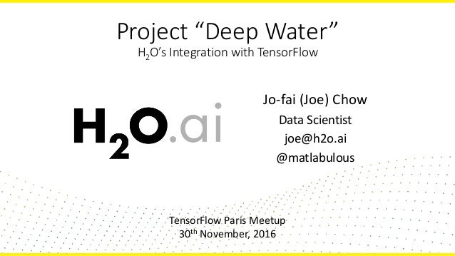 "Project ""Deep Water"" H2O's Integration with TensorFlow Jo-fai (Joe) Chow Data Scientist joe@h2o.ai @matlabulous TensorFlow..."