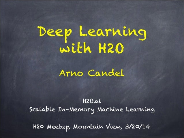 Deep Learning with H2O ! H2O.ai Scalable In-Memory Machine Learning ! H20 Meetup, Mountain View, 3/20/14 Arno Candel