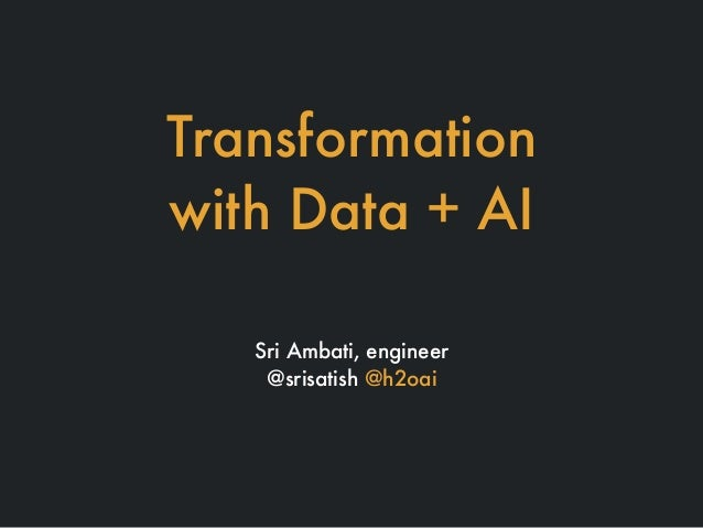 Transformation with Data + AI Sri Ambati, engineer @srisatish @h2oai