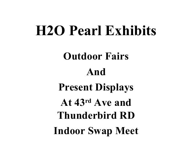 H2O Pearl Exhibits Outdoor Fairs And Present Displays At 43rd Ave and Thunderbird RD Indoor Swap Meet