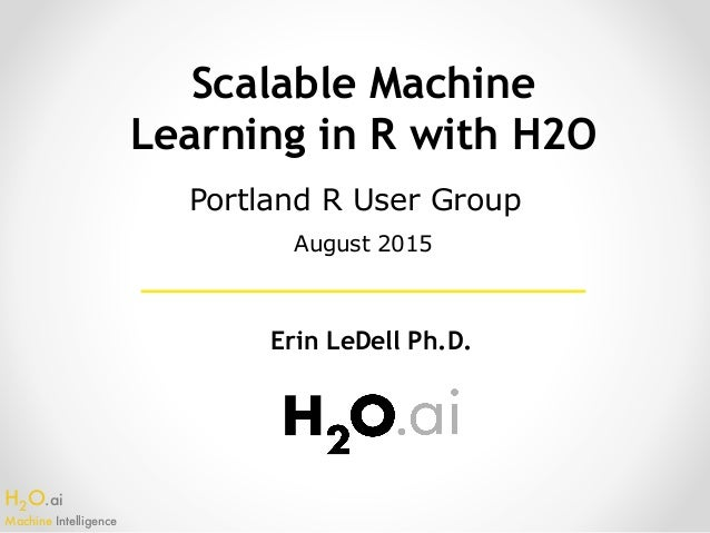 H2O.ai Machine Intelligence Scalable Machine Learning in R with H2O Erin LeDell Ph.D. Portland R User Group August 2015