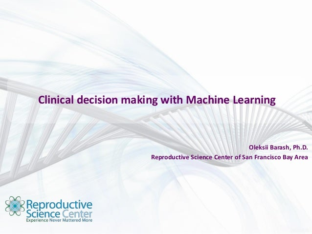 Clinical decision making with Machine Learning Oleksii Barash, Ph.D. Reproductive Science Center of San Francisco Bay Area