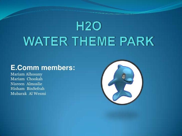 H2O WATER THEME PARK<br />E.Comm members:<br />MariamAlhosany<br />MariamChookah<br />NisreenAlmoslie<br />Hisham  BinSefr...