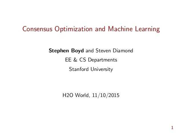 Consensus Optimization and Machine Learning Stephen Boyd and Steven Diamond EE & CS Departments Stanford University H2O Wo...