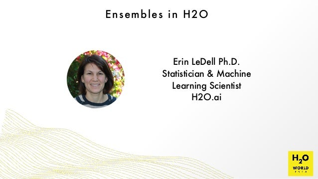 Ensembles in H2O Erin LeDell Ph.D.