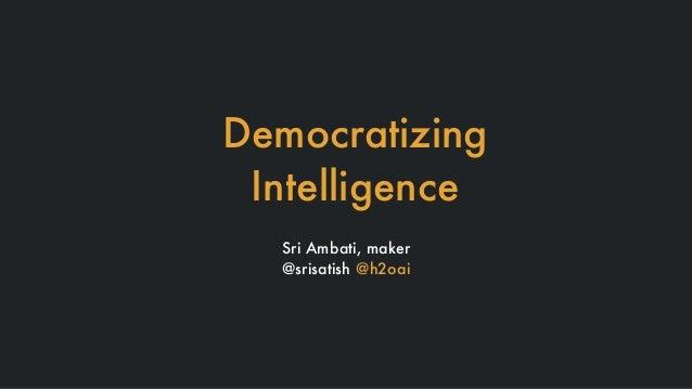 Democratizing Intelligence Sri Ambati, maker @srisatish @h2oai