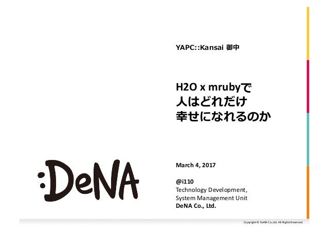 Copyright	©	DeNA	Co.,Ltd.	All	Rights	Reserved.	 H2O	x	mrubyで	 ⼈はどれだけ	 幸せになれるのか	 March	4,	2017	 @i110	 Technology	Developme...