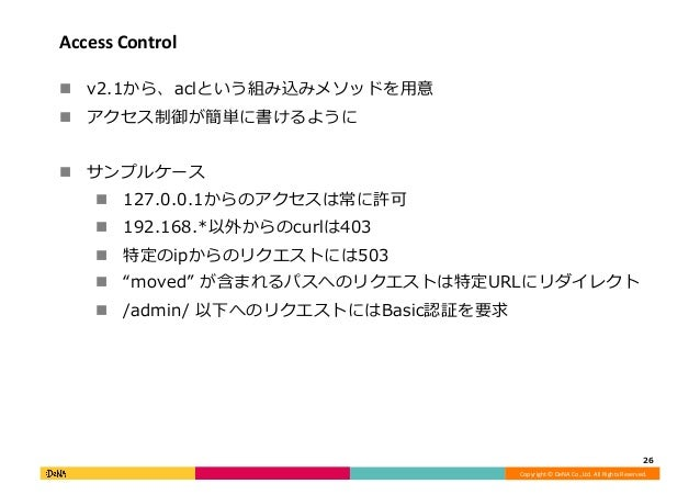 Copyright©DeNACo.,Ltd.AllRightsReserved. AccessControl ! v2.1から、aclという組み込みメソッドを⽤意 ! アクセス制御が簡単に書けるように ! サンプルケ...