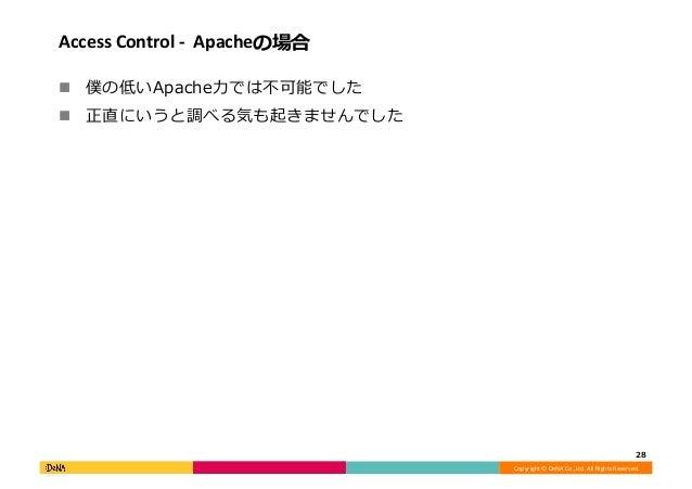 Copyright©DeNACo.,Ltd.AllRightsReserved. AccessControl-Apacheの場合 ! 僕の低いApache⼒では不可能でした ! 正直にいうと調べる気も起きませんでし...
