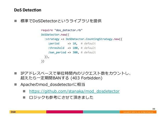 Copyright©DeNACo.,Ltd.AllRightsReserved. DoSDetecIon ! 標準でDoSDetectorというライブラリを提供 ! IPアドレスベースで単位時間内のリクエスト数をカウント...