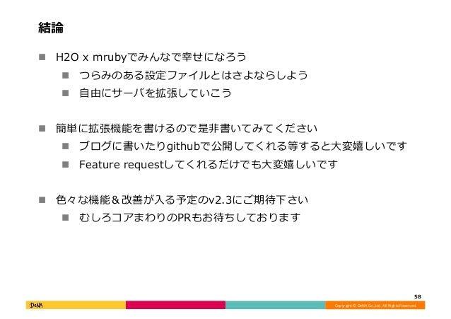 Copyright©DeNACo.,Ltd.AllRightsReserved. 結論 ! H2Oxmrubyでみんなで幸せになろう ! つらみのある設定ファイルとはさよならしよう ! ⾃由にサーバを拡張していこう...