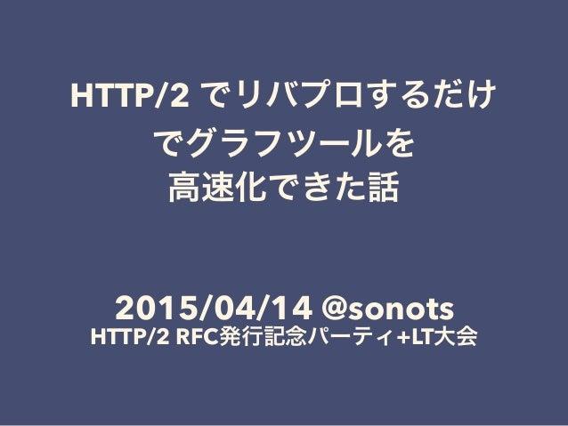 HTTP/2 でリバプロするだけ でグラフツールを 高速化できた話 ! ! 2015/04/14 @sonots HTTP/2 RFC発行記念パーティ+LT大会