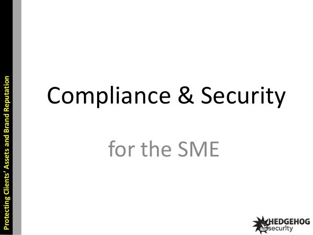 Protecting Clients' Assets and Brand Reputation  Compliance & Security for the SME