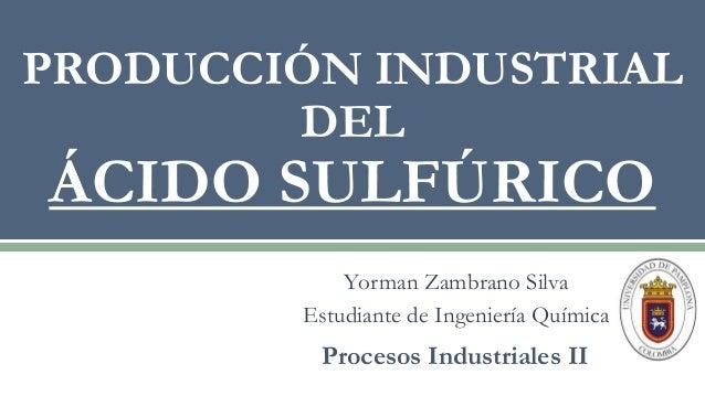 Yorman Zambrano Silva Estudiante de Ingeniería Química PRODUCCIÓN INDUSTRIAL DEL ÁCIDO SULFÚRICO Procesos Industriales II
