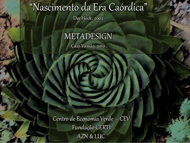 """""""Nascimento da Era Caórdica""""  Dee Hock, 2002  METADESIGN  Caio Vassão, 2010  Centro de Economia Verde – CEV  Fundação CERT..."""