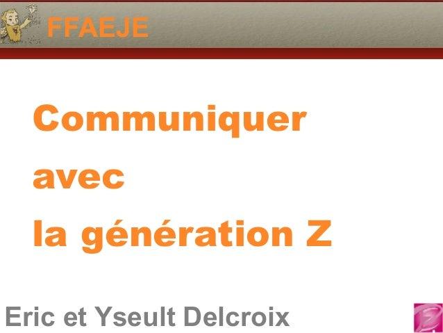 Eric et Yseult Delcroix 06.10.81.58.63 FFAEJE Eric et Yseult Delcroix Communiquer avec la génération Z