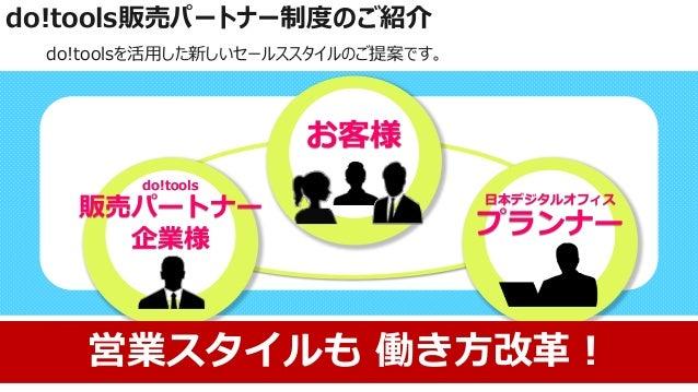 do!tools販売パートナー制度のご紹介 do!toolsを活用した新しいセールススタイルのご提案です。 お客様 do!tools 販売パートナー 企業様 日本デジタルオフィス プランナー 営業スタイルも 働き方改革!