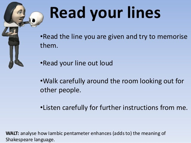 Read your lines WALT: analyse how Iambic pentameter enhances (adds to) the meaning of Shakespeare language. •Read the line...